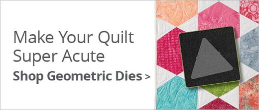 Make Your Quilt Super Acute | Shop Geometric Dies >